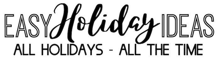 Easy Holiday Ideas - The Best Holiday Ideas- All Holidays, All The Time